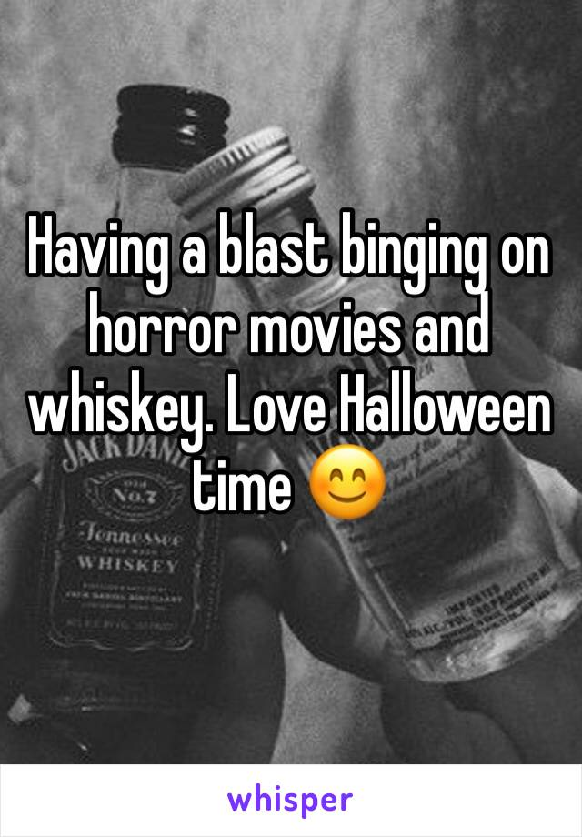 Having a blast binging on horror movies and whiskey. Love Halloween time 😊