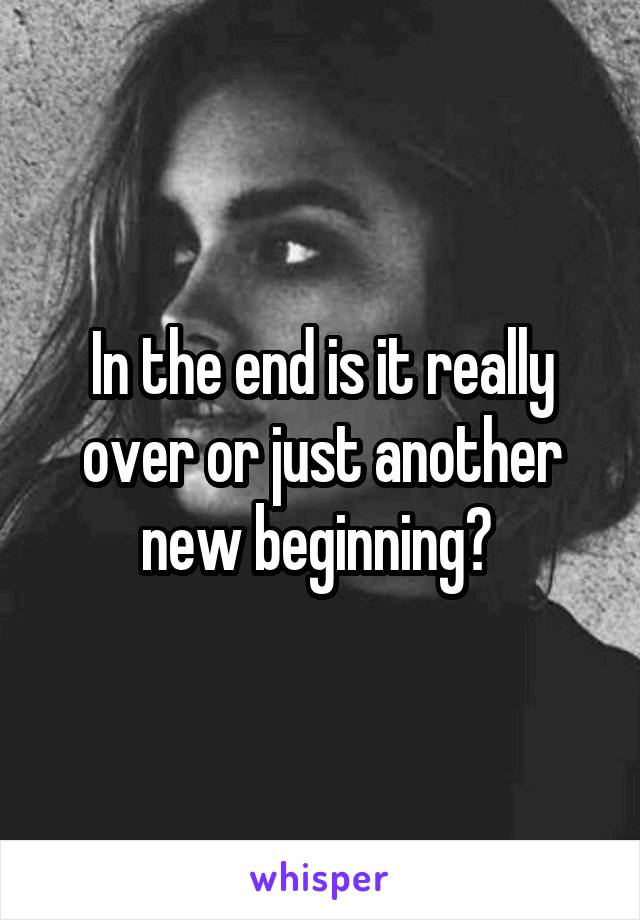 In the end is it really over or just another new beginning?