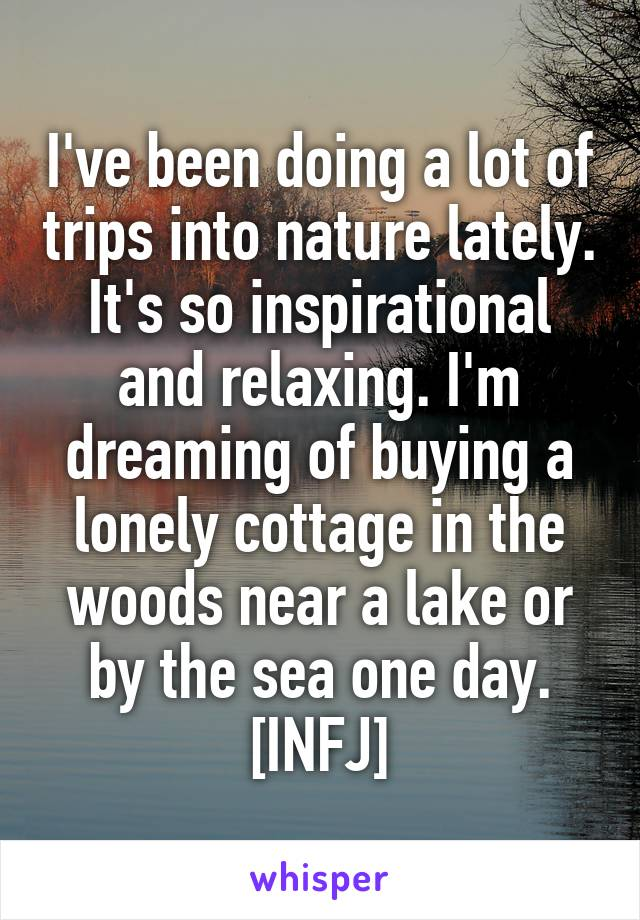 I've been doing a lot of trips into nature lately. It's so inspirational and relaxing. I'm dreaming of buying a lonely cottage in the woods near a lake or by the sea one day. [INFJ]