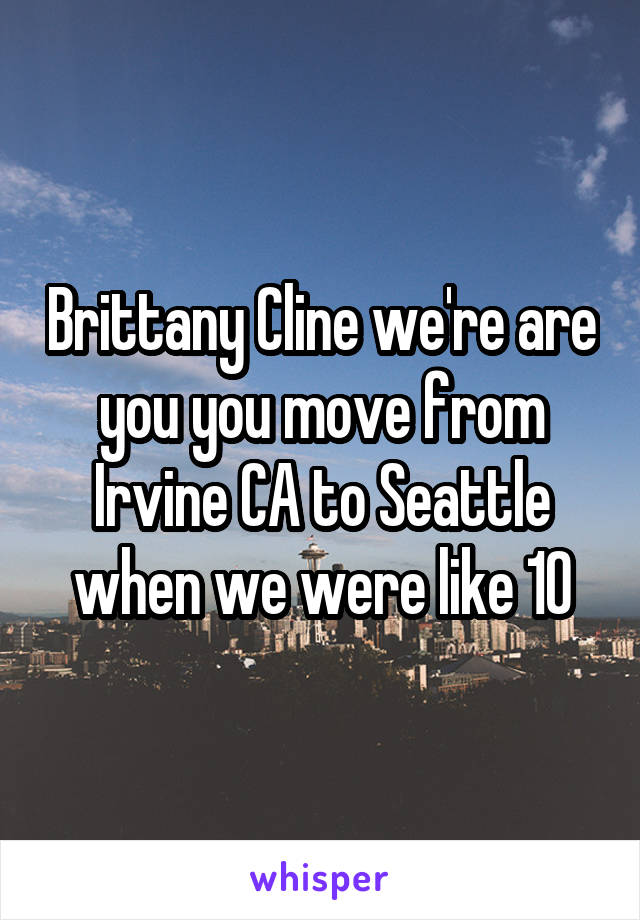Brittany Cline we're are you you move from Irvine CA to Seattle when we were like 10