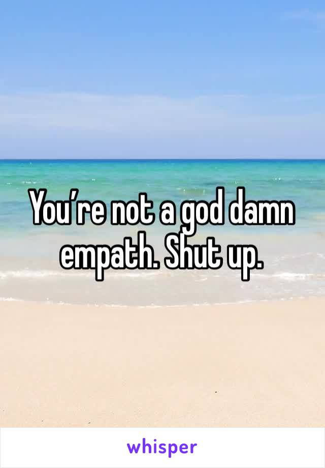 You're not a god damn empath. Shut up.