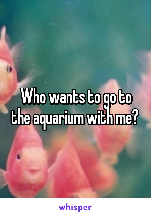 Who wants to go to the aquarium with me?