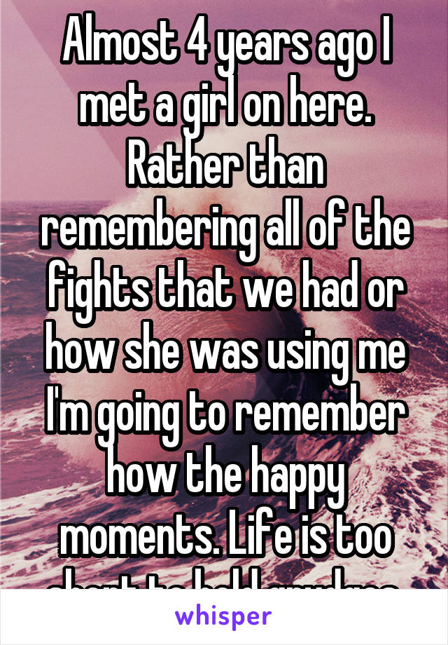 Almost 4 years ago I met a girl on here. Rather than remembering all of the fights that we had or how she was using me I'm going to remember how the happy moments. Life is too short to hold grudges.