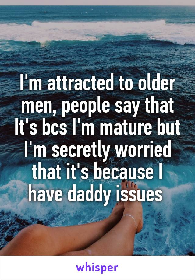 I'm attracted to older men, people say that It's bcs I'm mature but I'm secretly worried that it's because I have daddy issues