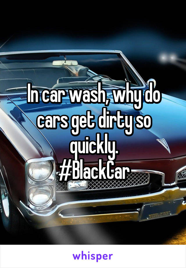 In car wash, why do cars get dirty so quickly. #BlackCar