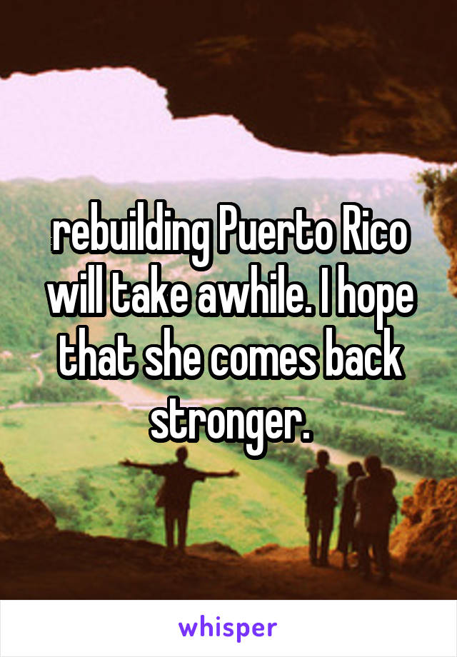 rebuilding Puerto Rico will take awhile. I hope that she comes back stronger.