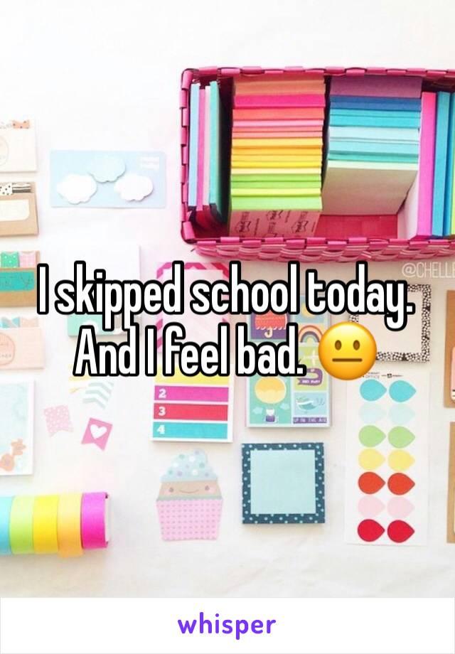 I skipped school today. And I feel bad. 😐