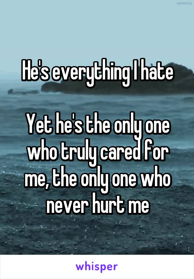 He's everything I hate  Yet he's the only one who truly cared for me, the only one who never hurt me