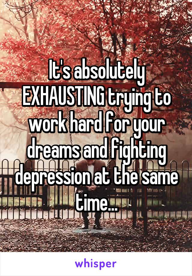 It's absolutely EXHAUSTING trying to work hard for your dreams and fighting depression at the same time...