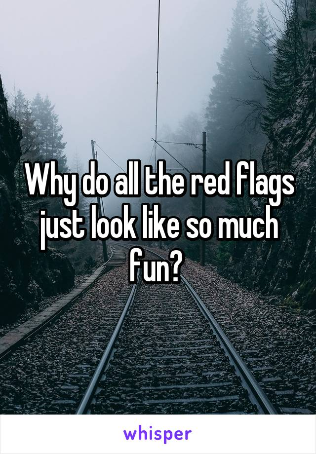 Why do all the red flags just look like so much fun?