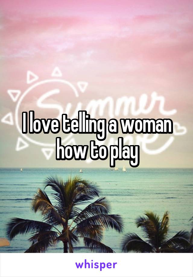 I love telling a woman how to play