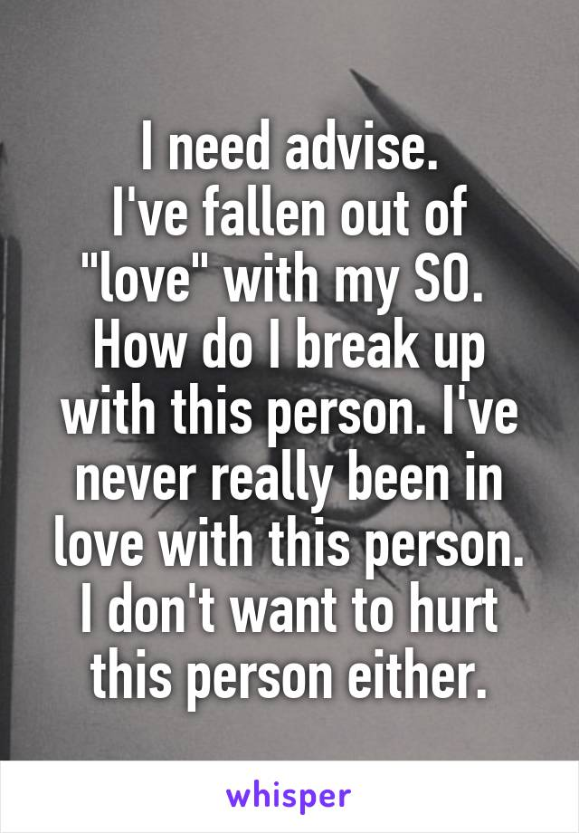 "I need advise. I've fallen out of ""love"" with my SO.  How do I break up with this person. I've never really been in love with this person. I don't want to hurt this person either."