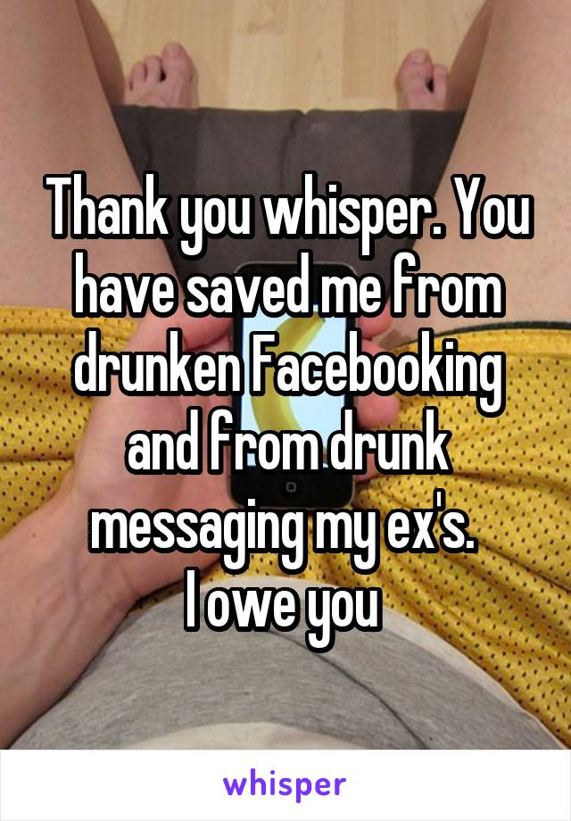 Thank you whisper. You have saved me from drunken Facebooking and from drunk messaging my ex's.  I owe you