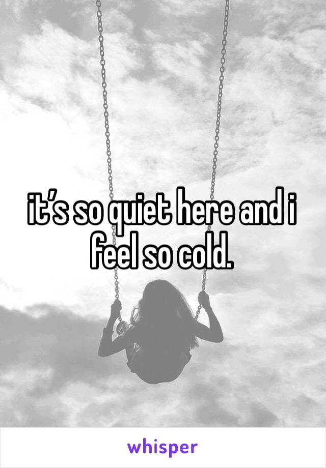 it's so quiet here and i feel so cold.