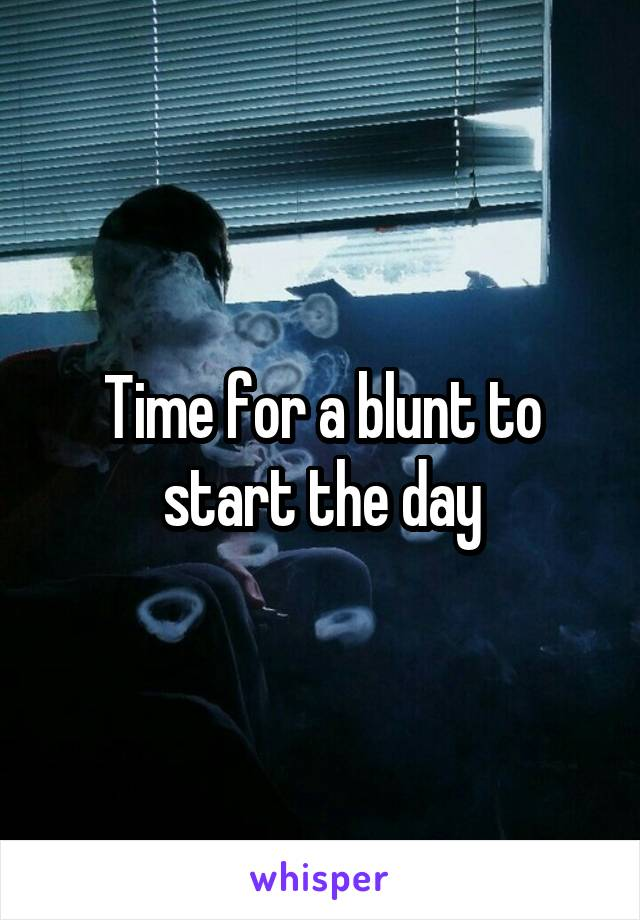 Time for a blunt to start the day