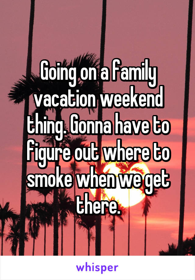 Going on a family vacation weekend thing. Gonna have to figure out where to smoke when we get there.