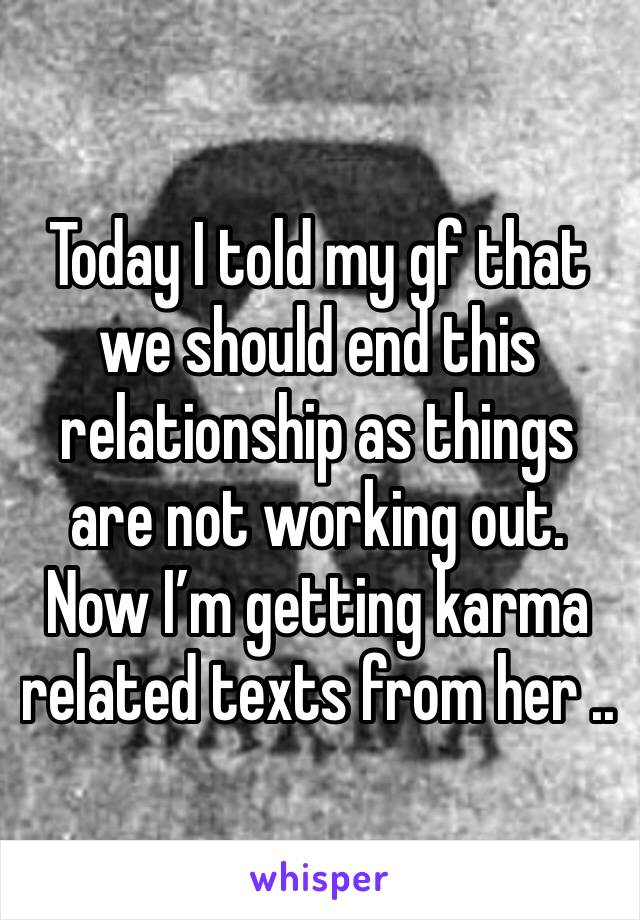 Today I told my gf that we should end this relationship as things are not working out. Now I'm getting karma related texts from her ..