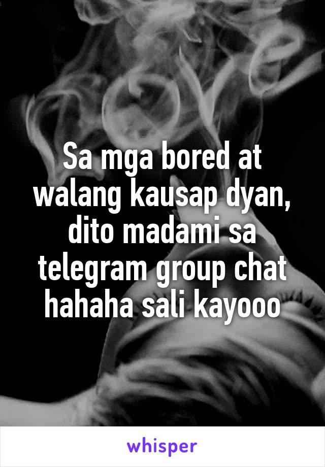 Sa mga bored at walang kausap dyan, dito madami sa telegram group chat hahaha sali kayooo
