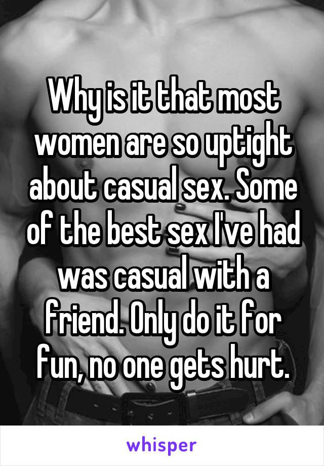 Why is it that most women are so uptight about casual sex. Some of the best sex I've had was casual with a friend. Only do it for fun, no one gets hurt.