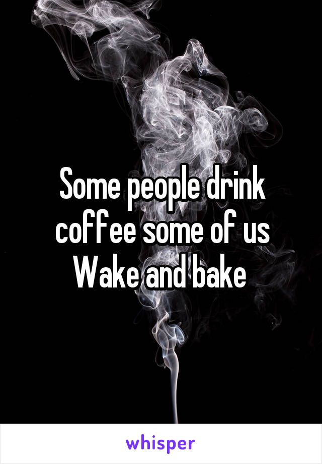 Some people drink coffee some of us Wake and bake