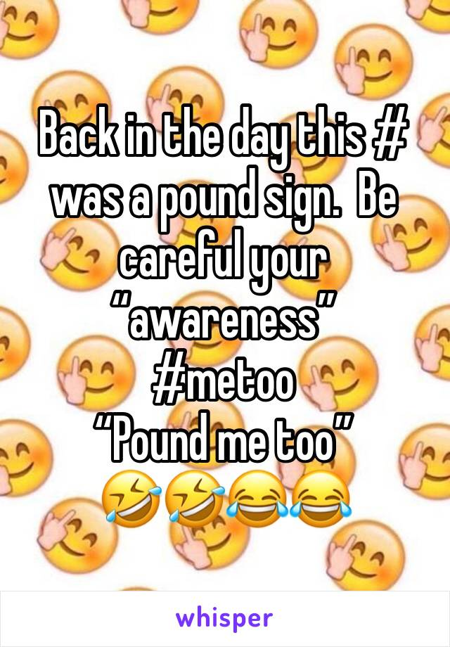 "Back in the day this # was a pound sign.  Be careful your ""awareness"" #metoo ""Pound me too"" 🤣🤣😂😂"