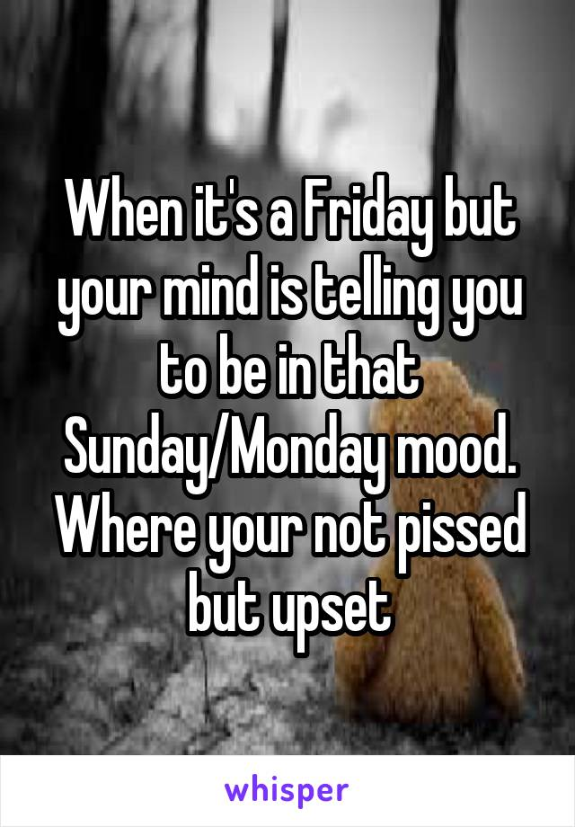When it's a Friday but your mind is telling you to be in that Sunday/Monday mood. Where your not pissed but upset