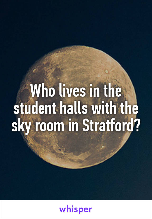 Who lives in the student halls with the sky room in Stratford?