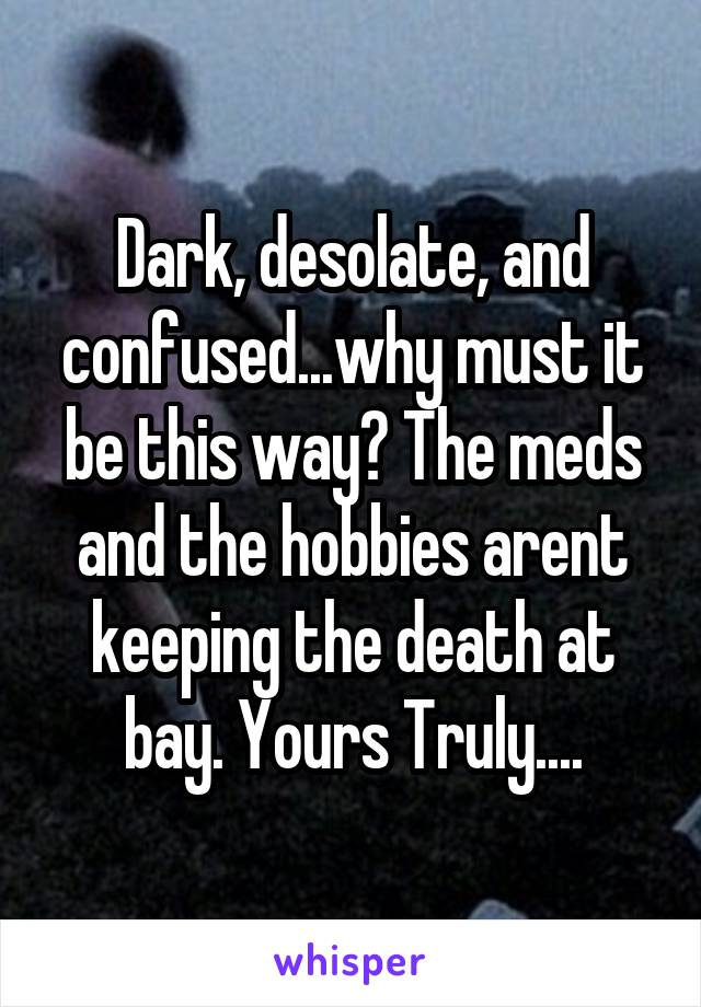 Dark, desolate, and confused...why must it be this way? The meds and the hobbies arent keeping the death at bay. Yours Truly....