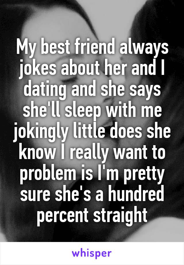 My best friend always jokes about her and I dating and she says she'll sleep with me jokingly little does she know I really want to problem is I'm pretty sure she's a hundred percent straight