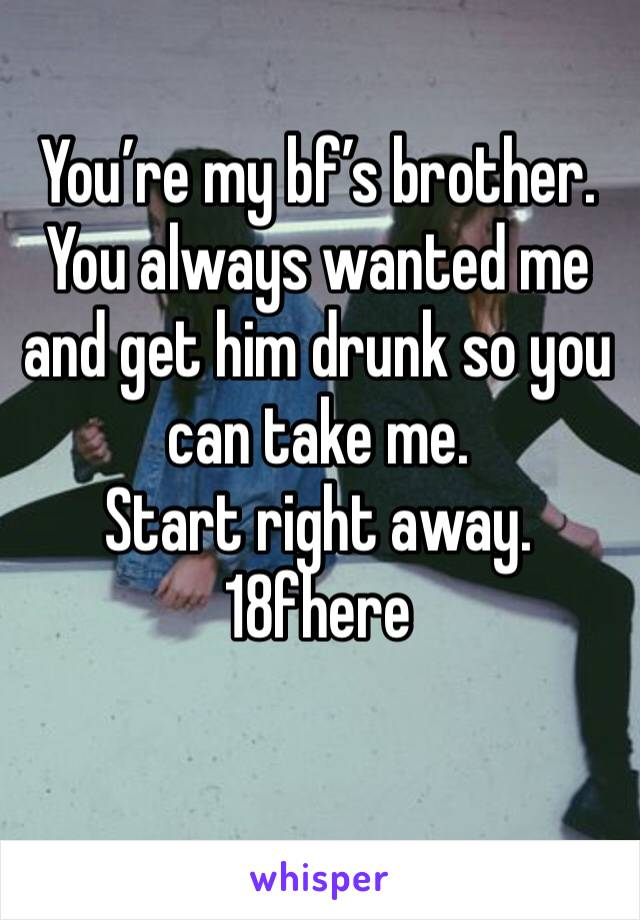 You're my bf's brother. You always wanted me and get him drunk so you can take me. Start right away.  18fhere