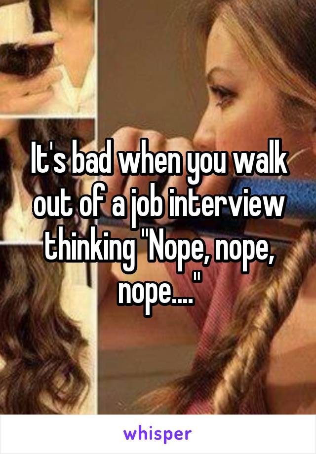 """It's bad when you walk out of a job interview thinking """"Nope, nope, nope...."""""""
