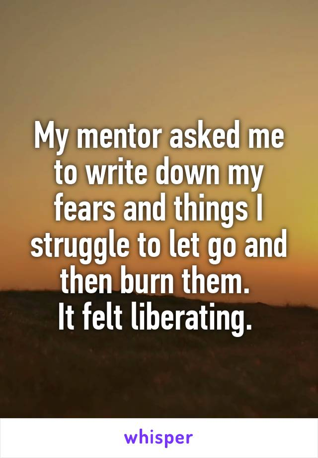 My mentor asked me to write down my fears and things I struggle to let go and then burn them.  It felt liberating.
