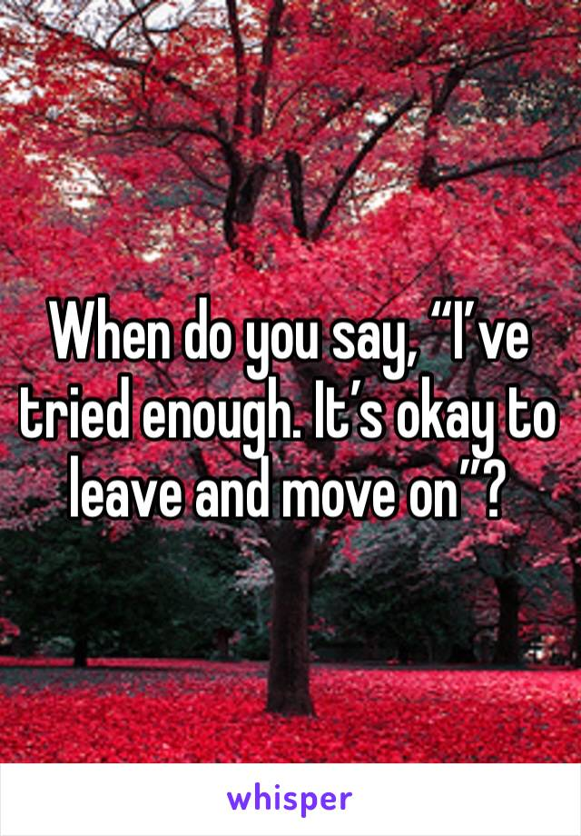 "When do you say, ""I've tried enough. It's okay to leave and move on""?"