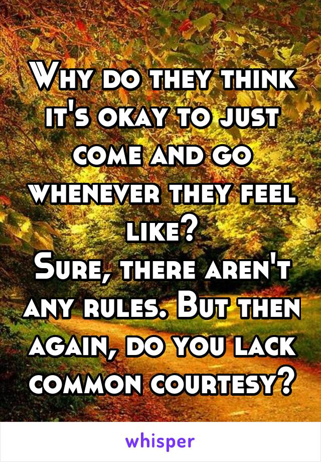 Why do they think it's okay to just come and go whenever they feel like? Sure, there aren't any rules. But then again, do you lack common courtesy?