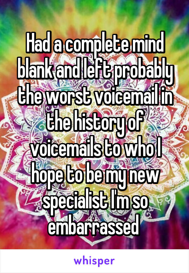 Had a complete mind blank and left probably the worst voicemail in the history of voicemails to who I hope to be my new specialist I'm so embarrassed