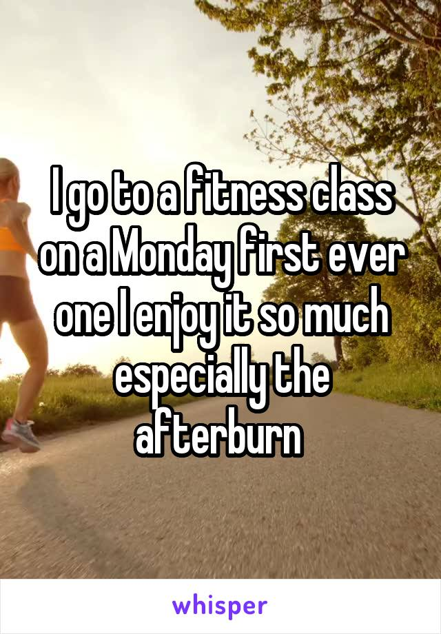 I go to a fitness class on a Monday first ever one I enjoy it so much especially the afterburn