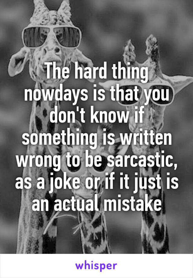 The hard thing nowdays is that you don't know if something is written wrong to be sarcastic, as a joke or if it just is an actual mistake
