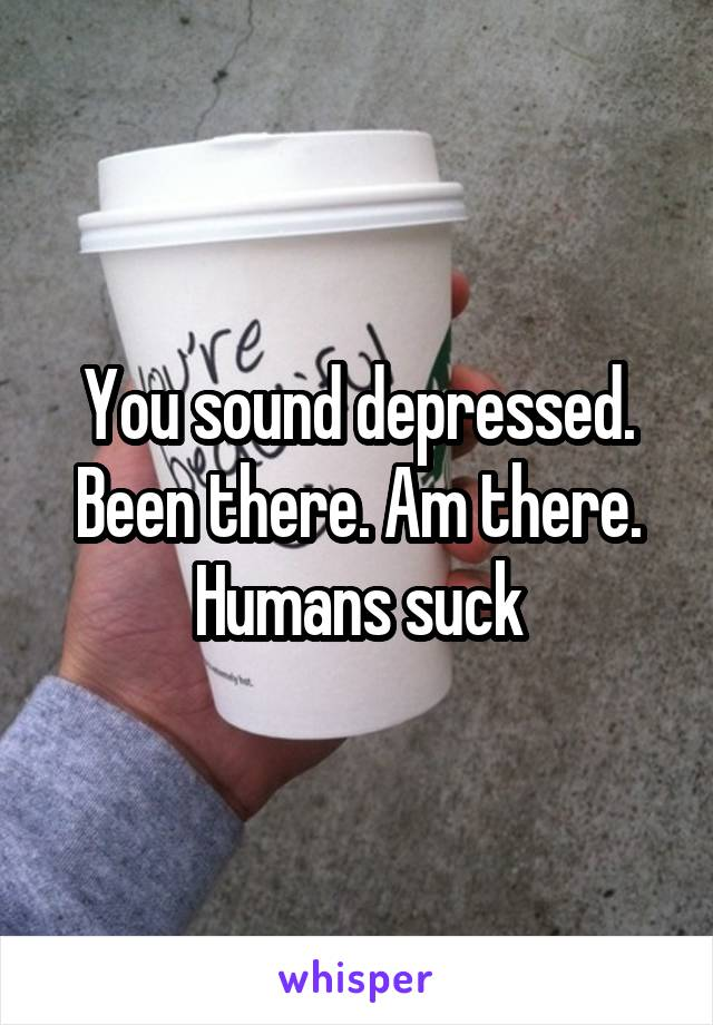 You sound depressed. Been there. Am there. Humans suck