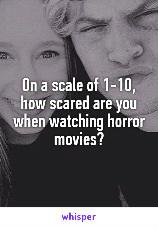 On a scale of 1-10, how scared are you when watching horror movies?