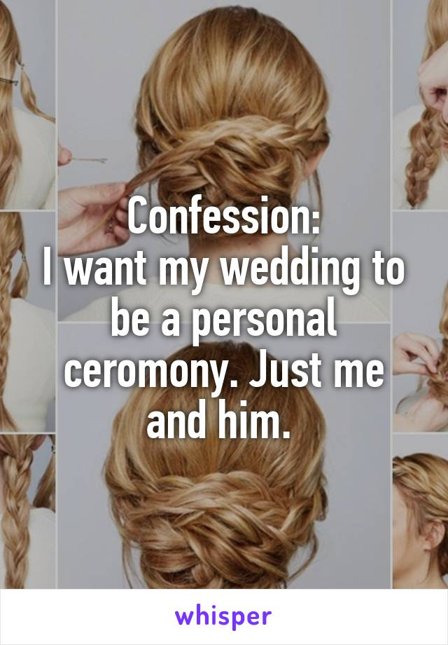 Confession: I want my wedding to be a personal ceromony. Just me and him.