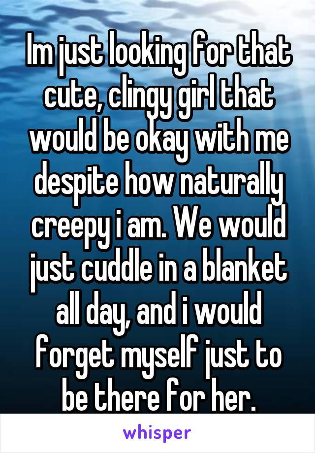 Im just looking for that cute, clingy girl that would be okay with me despite how naturally creepy i am. We would just cuddle in a blanket all day, and i would forget myself just to be there for her.