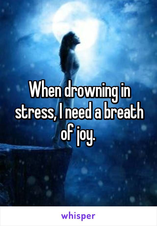 When drowning in stress, I need a breath of joy.