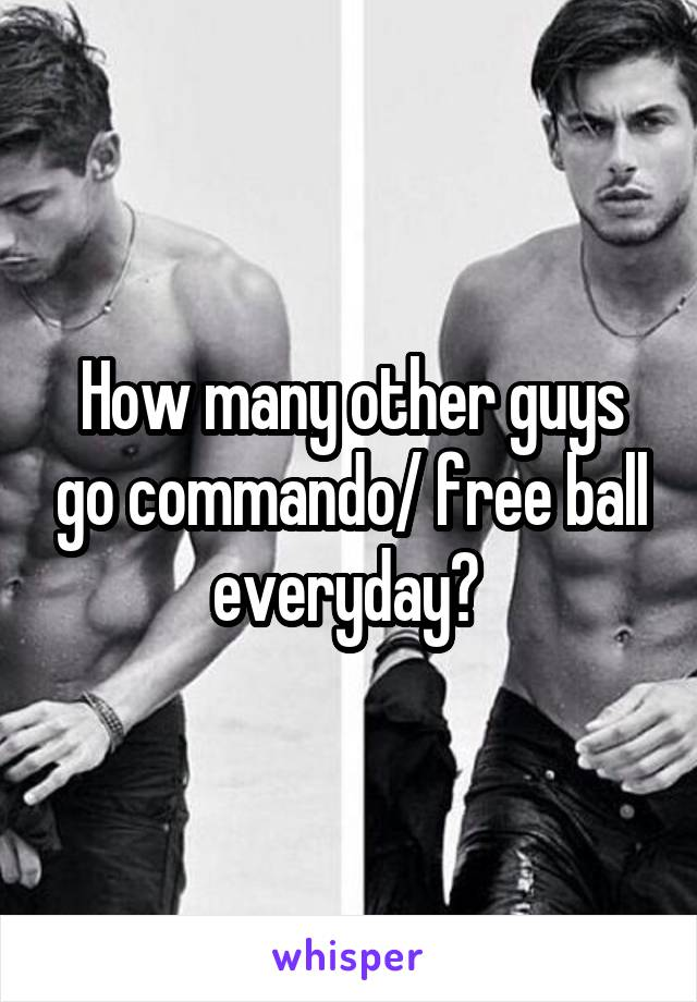 How many other guys go commando/ free ball everyday?