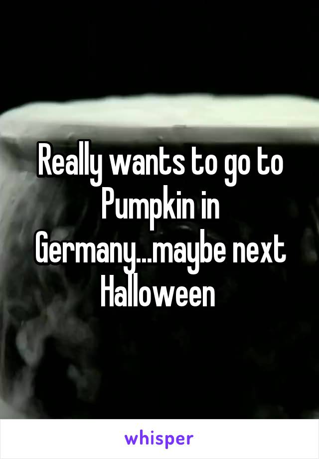 Really wants to go to Pumpkin in Germany...maybe next Halloween