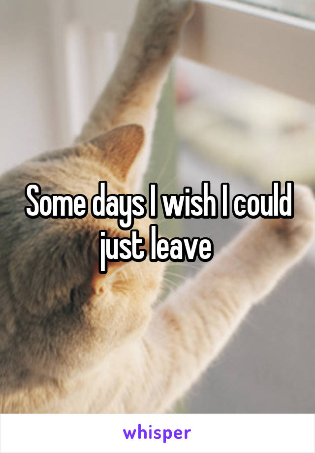 Some days I wish I could just leave
