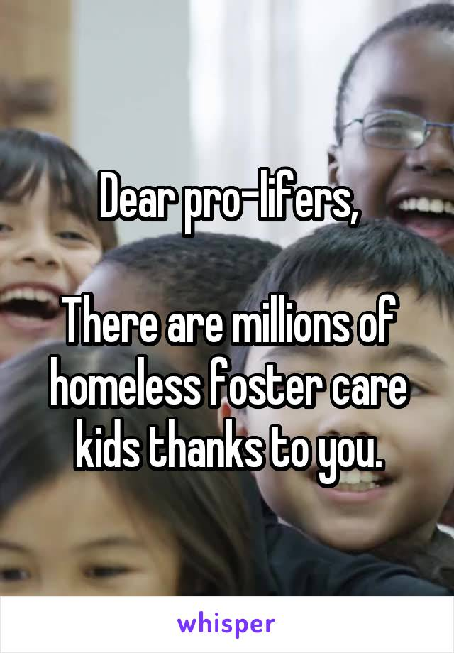 Dear pro-lifers,  There are millions of homeless foster care kids thanks to you.