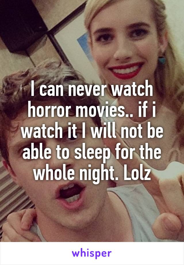 I can never watch horror movies.. if i watch it I will not be able to sleep for the whole night. Lolz