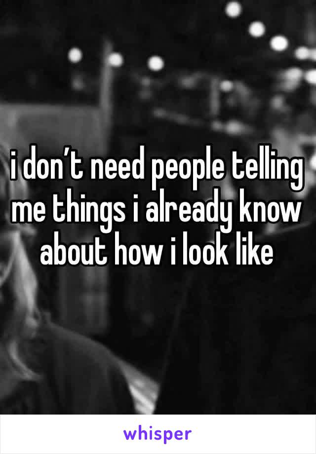 i don't need people telling me things i already know about how i look like