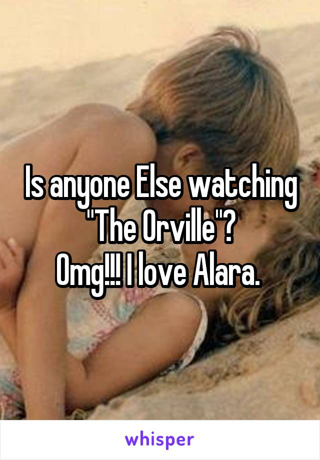 "Is anyone Else watching ""The Orville""? Omg!!! I love Alara."