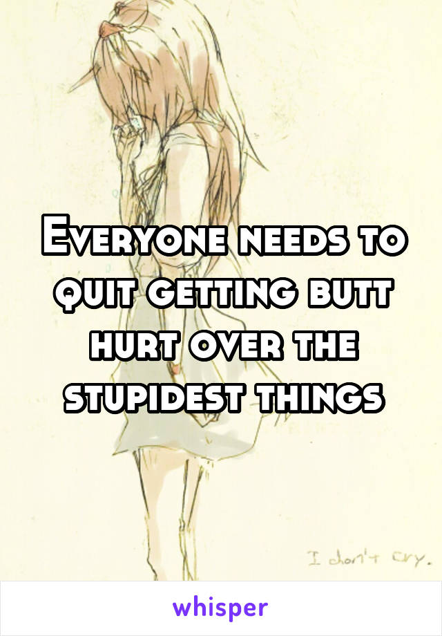 Everyone needs to quit getting butt hurt over the stupidest things